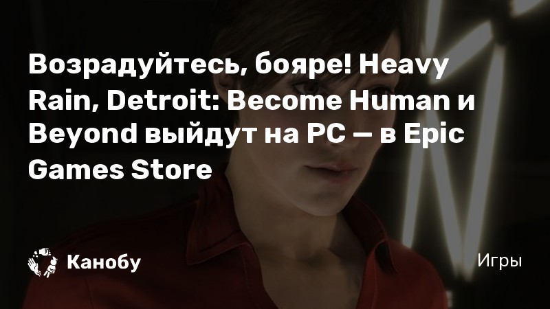 Возрадуйтесь, бояре! Heavy Rain, Detroit: Become Human и Beyond выйдут на PC — в Epic Games Store