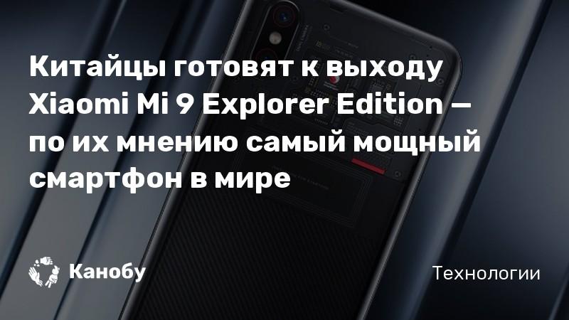Китайцы готовят к выходу Xiaomi Mi 9 Explorer Edition — по их мнению самый мощный смартфон в мире