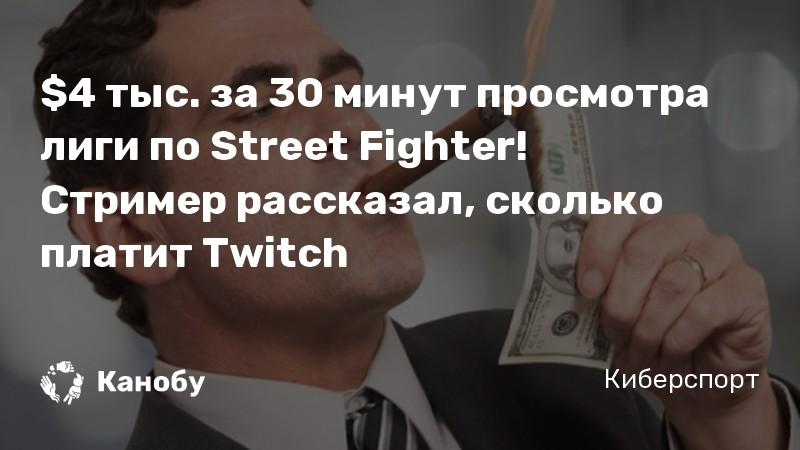 $4 тыс за 30 минут просмотра лиги по Street Fighter! Стример рассказал, сколько платит Twitch
