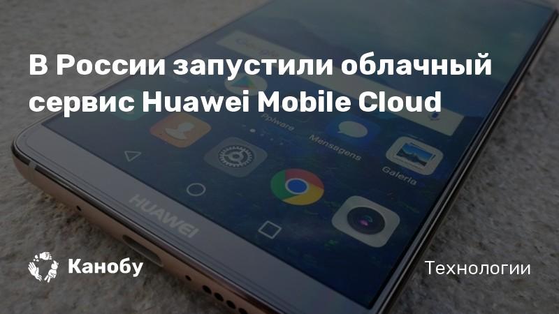 В России запустили облачный сервис Huawei Mobile Cloud
