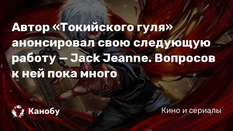 Автор «Токийского гуля» анонсировал свою следующую работу — Jack Jeanne. Вопросов к ней пока много
