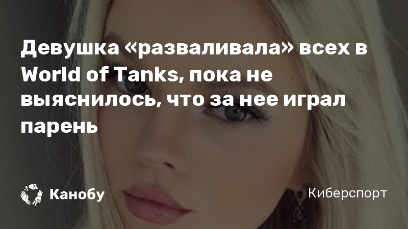 Девушка «разваливала» всех в World of Tanks, пока не выяснилось, что за нее играл парень