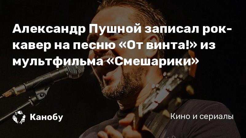 Александр Пушной записал рок-кавер на песню «От винта!» из ...
