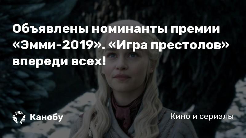 Объявлены номинанты премии «Эмми-2019». «Игра престолов» впереди всех!