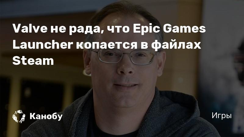 Valve не рада, что Epic Games Launcher копается в файлах Steam