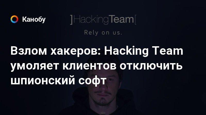Взлом хакеров: Hacking Team умоляет клиентов отключить шпионский софт | Канобу