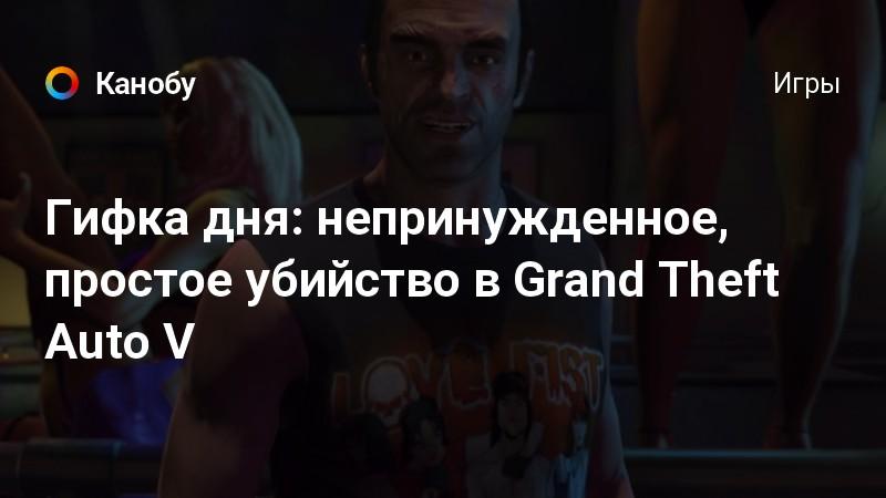 Гифка дня: непринужденное, простое убийство в Grand Theft Auto V