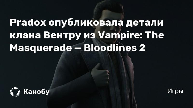 Pradox опубликовала детали клана Вентру из Vampire: The Masquerade — Bloodlines 2