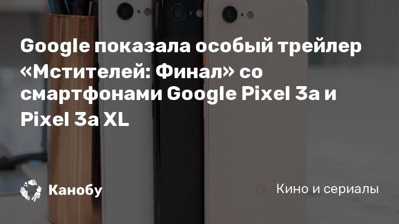 Google показала особый трейлер «Мстителей: Финал» со смартфонами Google Pixel 3a и Pixel 3a XL