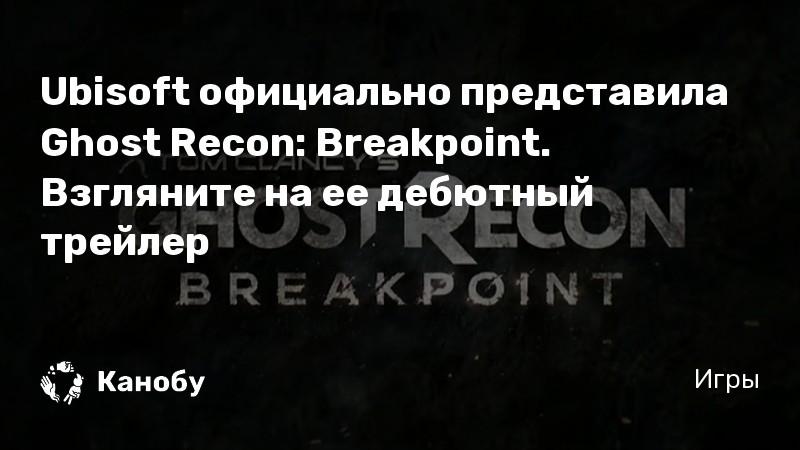 Ubisoft официально представила Ghost Recon: Breakpoint. Взгляните на ее дебютный трейлер