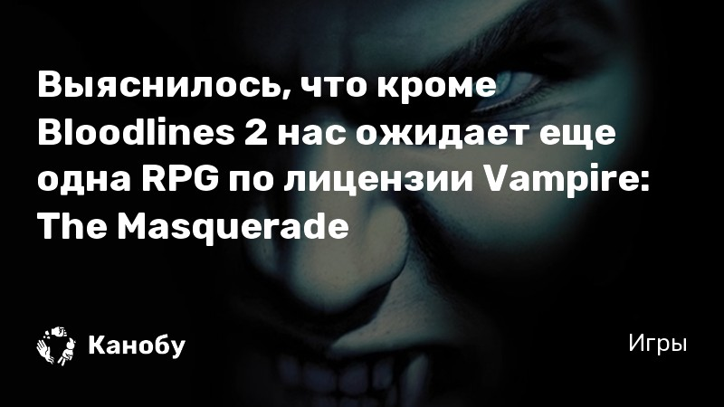 Выяснилось, что кроме Bloodlines 2 нас ожидает еще одна RPG по лицензии Vampire: The Masquerade