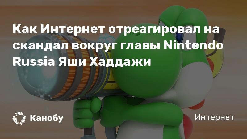 Как Интернет отреагировал на скандал вокруг главы Nintendo Russia Яши Хаддажи