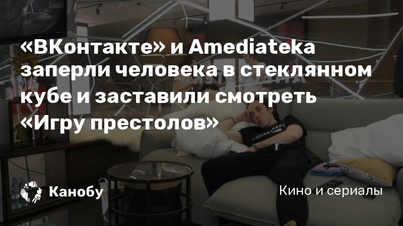 «ВКонтакте» и Amediateka заперли человека в стеклянном кубе и заставили смотреть «Игру престолов»
