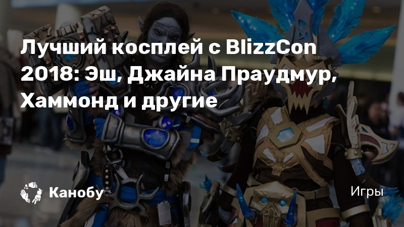 Лучший косплей с BlizzCon 2018: Эш, Джайна Праудмур, Хаммонд и другие
