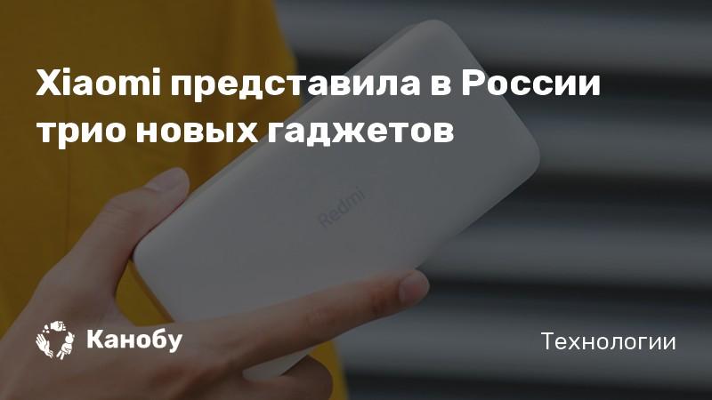 Xiaomi представила в России трио новых гаджетов