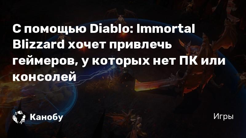 С помощью Diablo: Immortal Blizzard хочет привлечь геймеров, у которых нет ПК или консолей