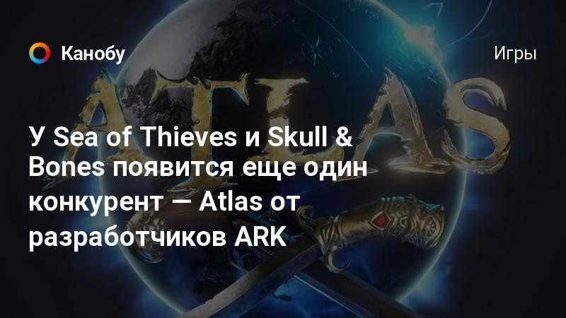 У Sea of Thieves и Skull & Bones появится еще один конкурент — Atlas от разработчиков ARK