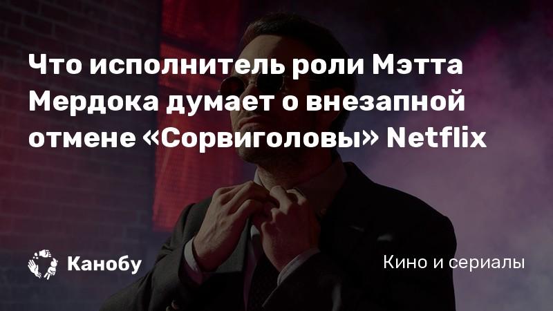 Что исполнитель роли Мэтта Мердока думает о внезапной отмене «Сорвиголовы» Netflix