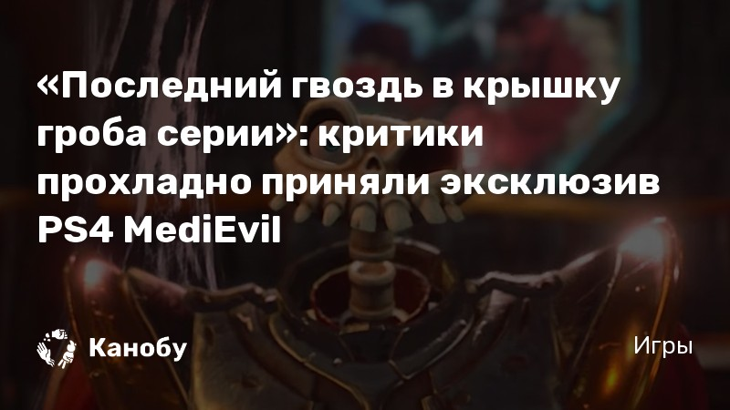 «Последний гвоздь в крышку гроба серии»: критики прохладно приняли эксклюзив PS4 MediEvil