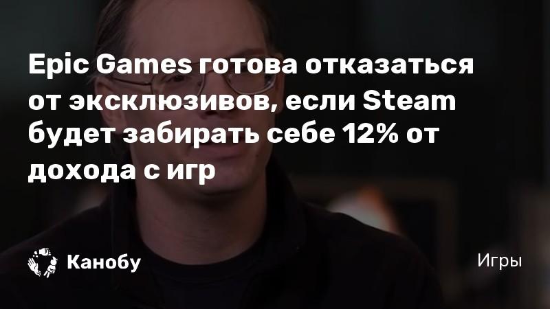 Epic Games готова отказаться от эксклюзивов, если Steam будет забирать себе 12% от дохода с игр