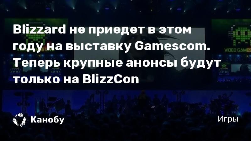 Blizzard не приедет в этом году на выставку Gamescom. Теперь крупные анонсы будут только на BlizzCon
