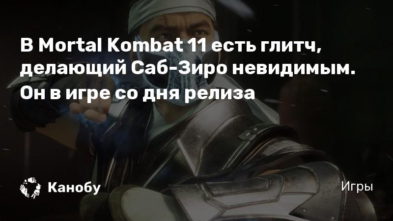 В Mortal Kombat 11 есть глитч, делающий Саб-Зиро невидимым. Он в игре со дня релиза