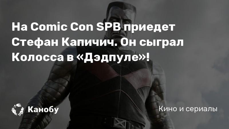 На Comic Con SPB приедет Стефан Капичич. Он сыграл Колосса в «Дэдпуле»!