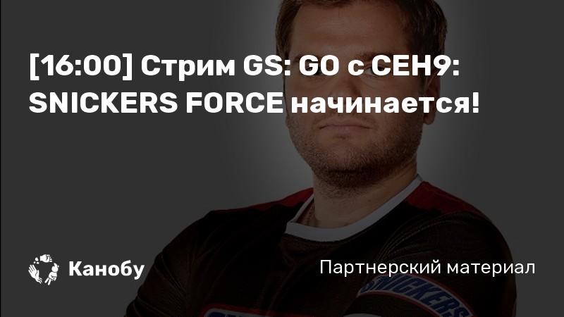 [16:00] Стрим GS: GO с СEH9: SNICKERS FORCE начинается!