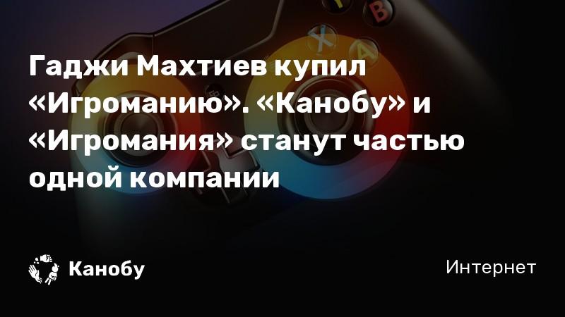 Гаджи Махтиев купил «Игроманию». «Канобу» и «Игромания» станут частью одной компании