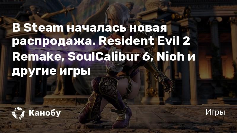 В Steam началась новая распродажа. Resident Evil 2 Remake, SoulCalibur 6, Nioh и другие игры