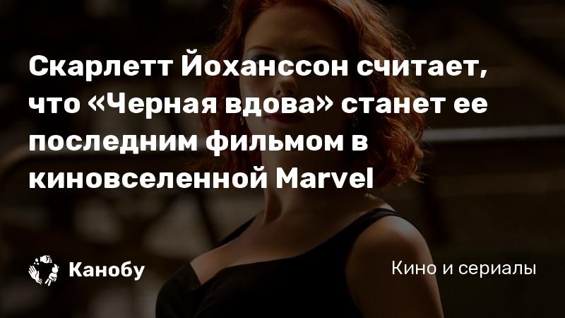 Скарлетт Йоханссон считает, что «Черная вдова» станет ее последним фильмом в киновселенной Marvel | Канобу