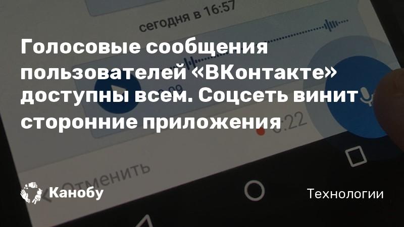 Голосовые сообщения пользователей «ВКонтакте» доступны всем. Соцсеть винит сторонние приложения