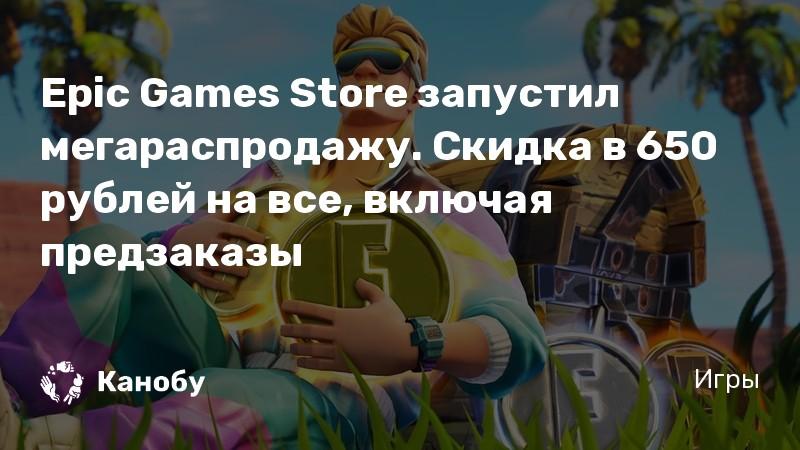 Epic Games Store запустил мегараспродажу. Скидка в 650 рублей на все, включая предзаказы