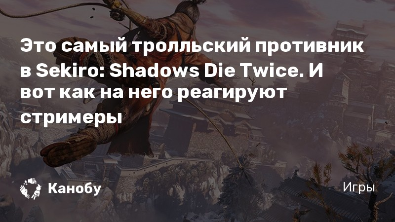 Это самый тролльский противник в Sekiro: Shadows Die Twice. И вот как на него реагируют стримеры