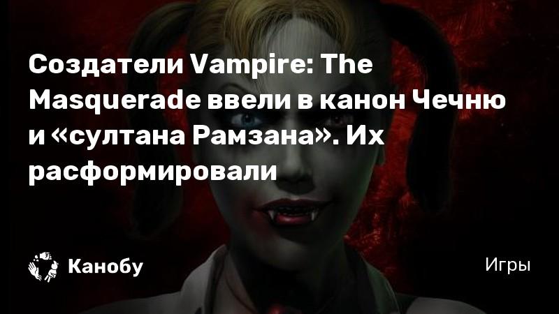 Создатели Vampire: The Masquerade ввели в канон Чечню и «султана Рамзана». Их расформировали