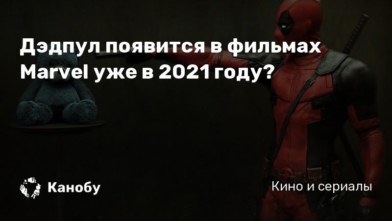 Дэдпул появится в фильмах Marvel уже в 2021 году?