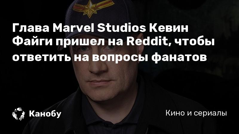 Глава Marvel Studios Кевин Файги пришел на Reddit, чтобы ответить на вопросы фанатов