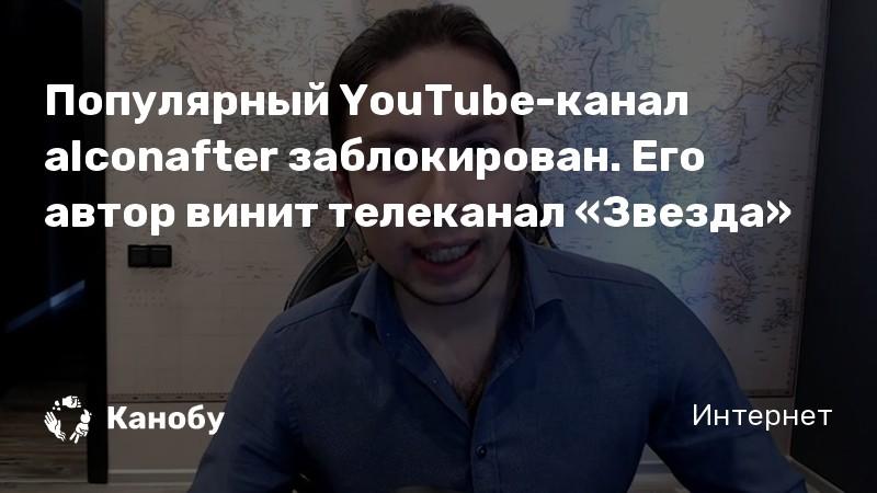 Популярный YouTube-канал alconafter заблокирован. Его автор винит телеканал «Звезда»