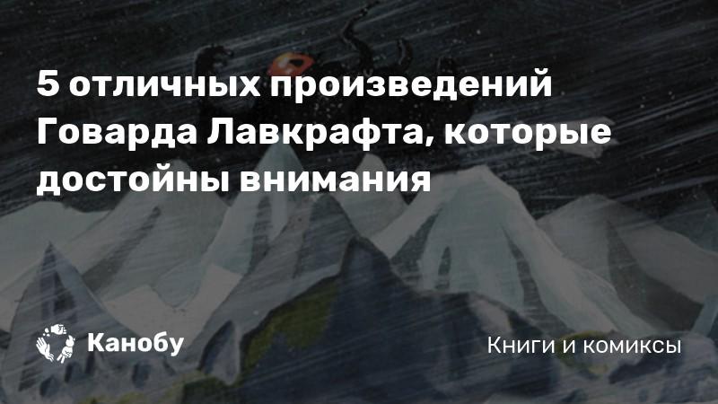 https://kanobu.ru/articles/5-otlichnyih-proizvedenij-govarda-lavkrafta-kotoryie-dostojnyi-vnimaniya-372789/?utm_source=twitter.com&utm_medium=social&utm_campaign=20-avgusta-1890-goda-rodilsya-amerikanski&utm_content=32062672