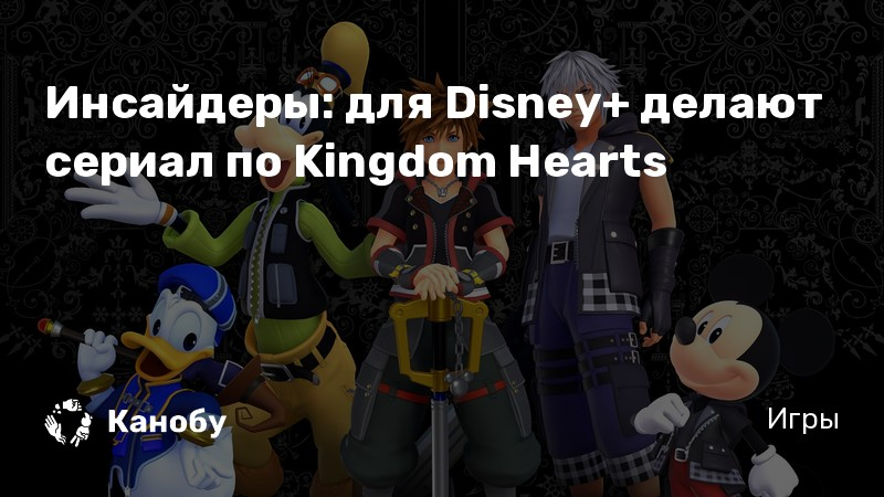 Инсайдеры: для Disney+ делают сериал по Kingdom Hearts