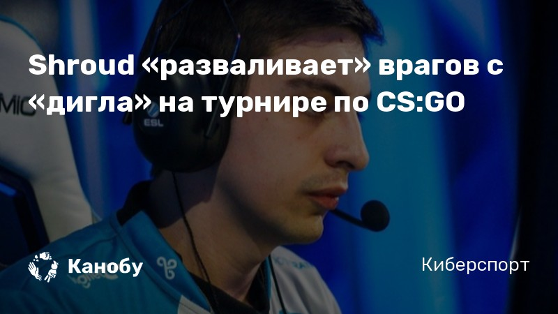 Shroud «разваливает» врагов с «дигла» на турнире по CS:GO