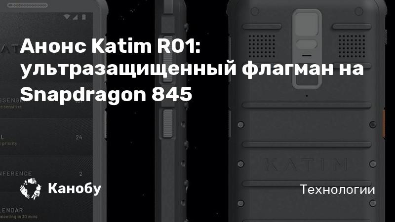 Анонс Katim R01: ультразащищенный флагман на Snapdragon 845