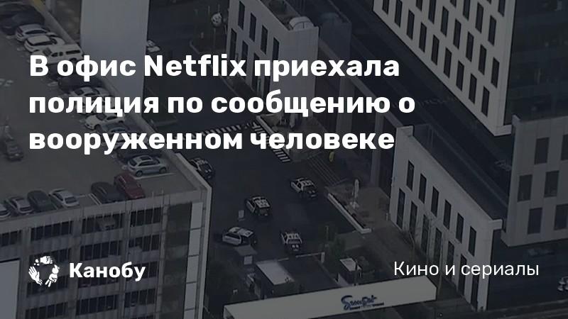 В офис Netflix приехала полиция по сообщению о вооруженном человеке