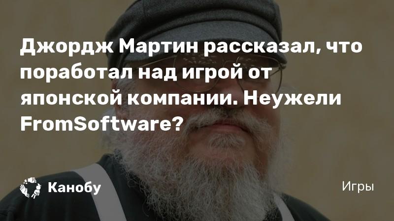 Джордж Мартин рассказал, что поработал над игрой от японской компании. Неужели FromSoftware?