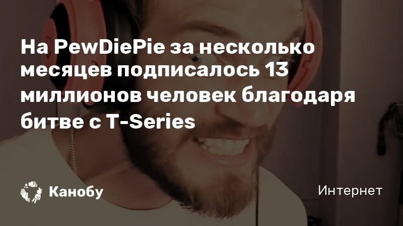 На PewDiePie за несколько месяцев подписалось 13 миллионов человек благодаря битве с T-Series