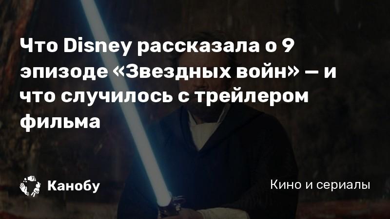 Что Disney рассказала о 9 эпизоде «Звездных войн» — и что случилось с трейлером фильма