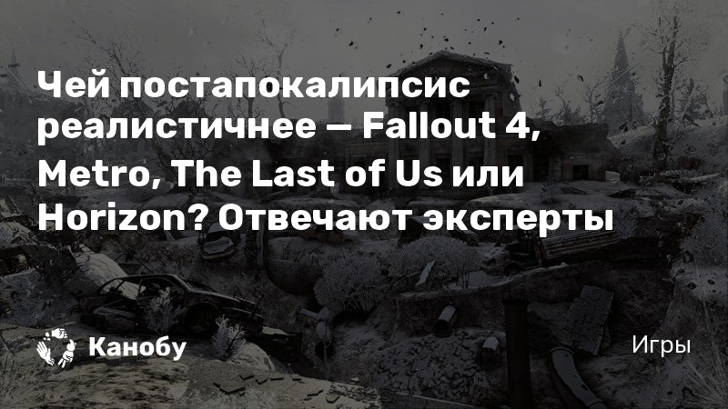 Чей постапокалипсис реалистичнее — Fallout 4, Metro, The Last of Us или Horizon? Отвечают эксперты