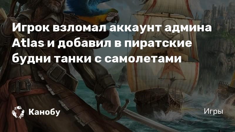 Игрок взломал аккаунт админа Atlas и добавил в пиратские будни танки с самолетами