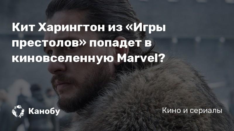 Кит Харингтон из «Игры престолов» попадет в киновселенную Marvel? | Канобу