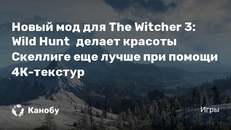 Новый мод для The Witcher 3: Wild Hunt делает красоты Скеллиге еще лучше при помощи 4К-текстур